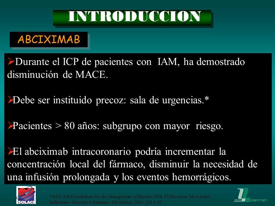 INTRODUCCION Durante el ICP de pacientes con IAM, ha demostrado disminución de MACE. Debe ser instituido precoz: sala de urgencias.* Pacientes > 80 añ