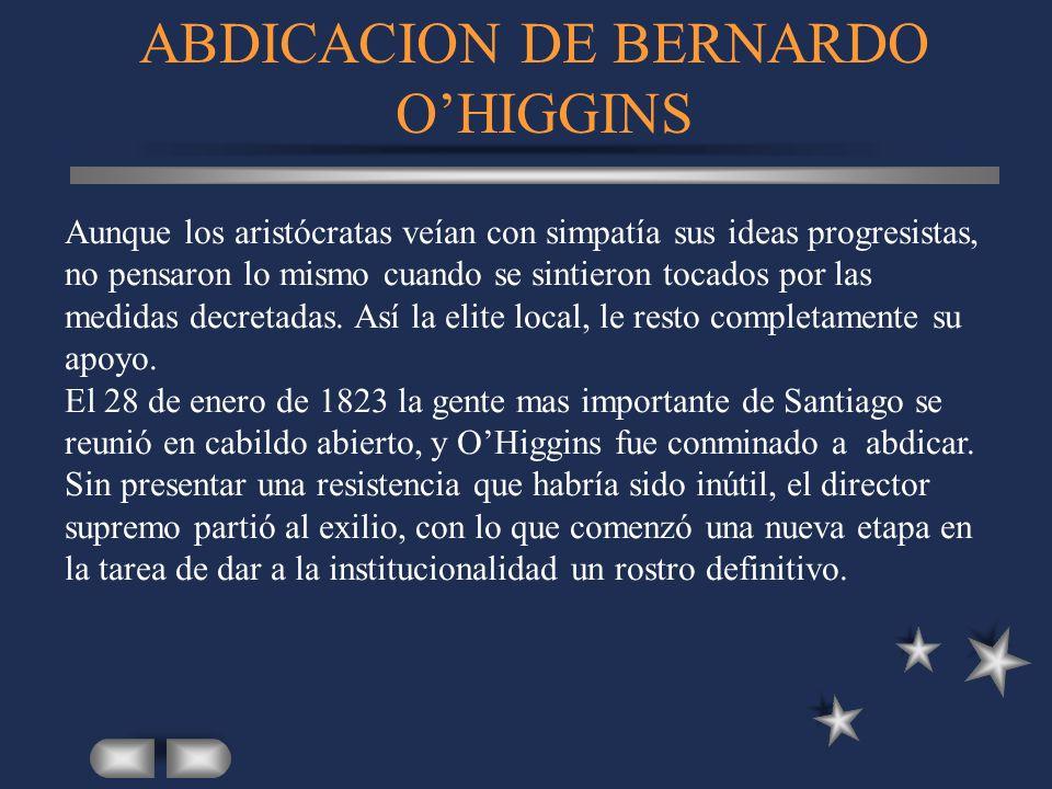 ABDICACION DE BERNARDO OHIGGINS Aunque los aristócratas veían con simpatía sus ideas progresistas, no pensaron lo mismo cuando se sintieron tocados po
