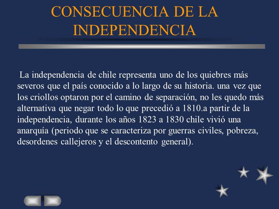 CONSECUENCIA DE LA INDEPENDENCIA La independencia de chile representa uno de los quiebres más severos que el país conocido a lo largo de su historia.