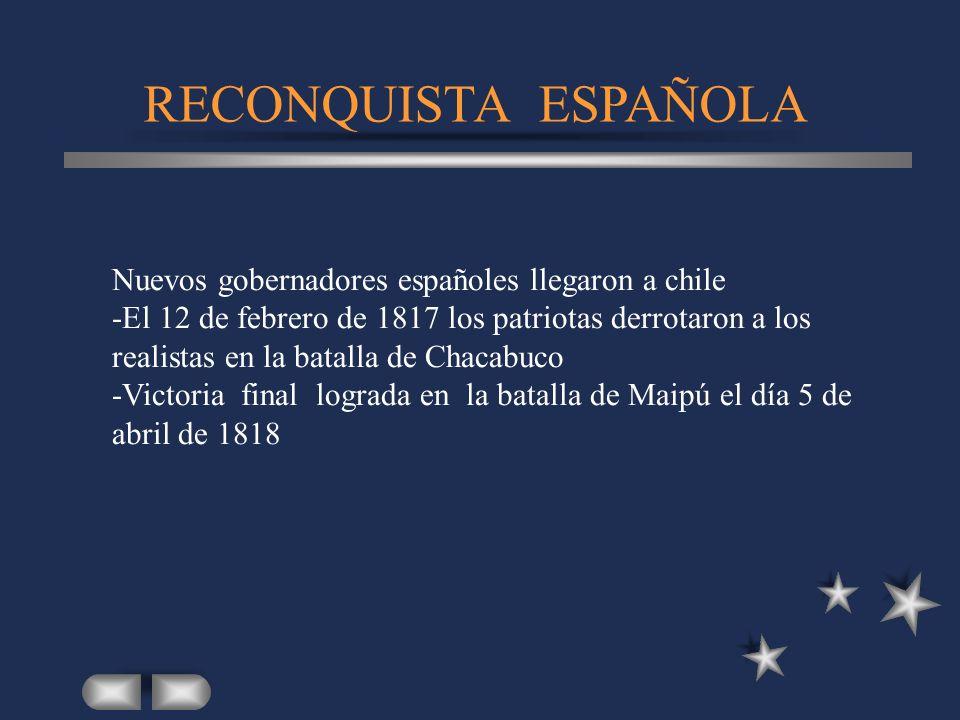 RECONQUISTA ESPAÑOLA Nuevos gobernadores españoles llegaron a chile -El 12 de febrero de 1817 los patriotas derrotaron a los realistas en la batalla d