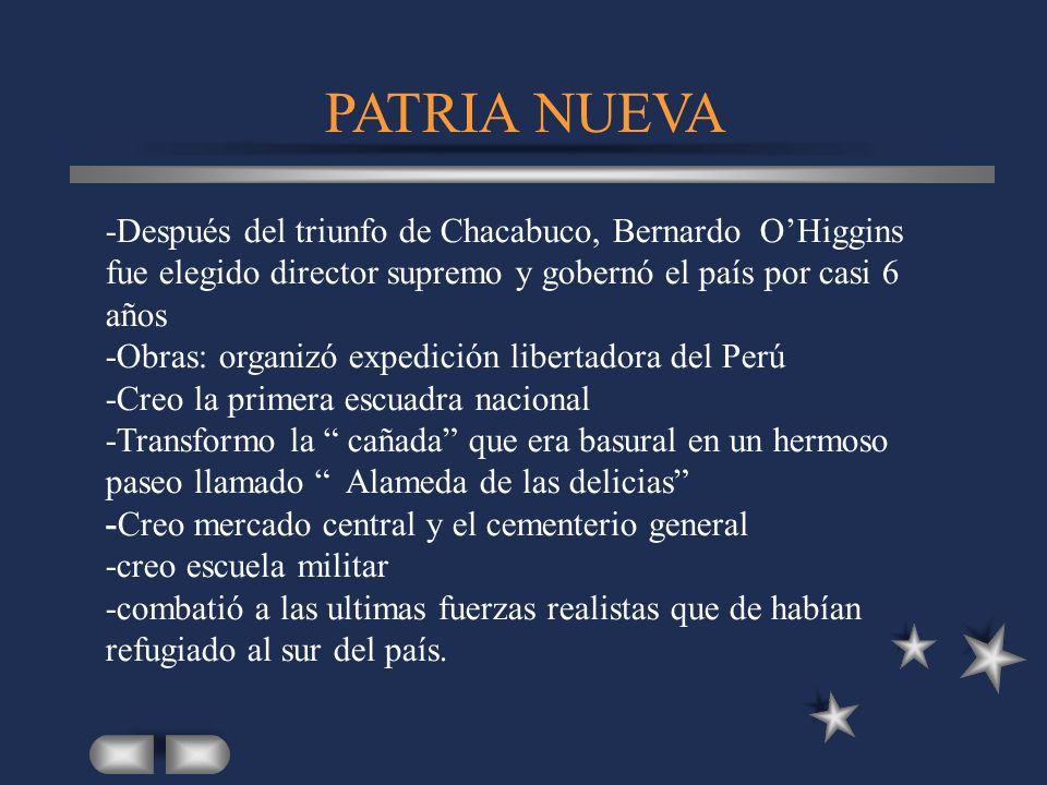 PATRIA NUEVA -Después del triunfo de Chacabuco, Bernardo OHiggins fue elegido director supremo y gobernó el país por casi 6 años -Obras: organizó expe