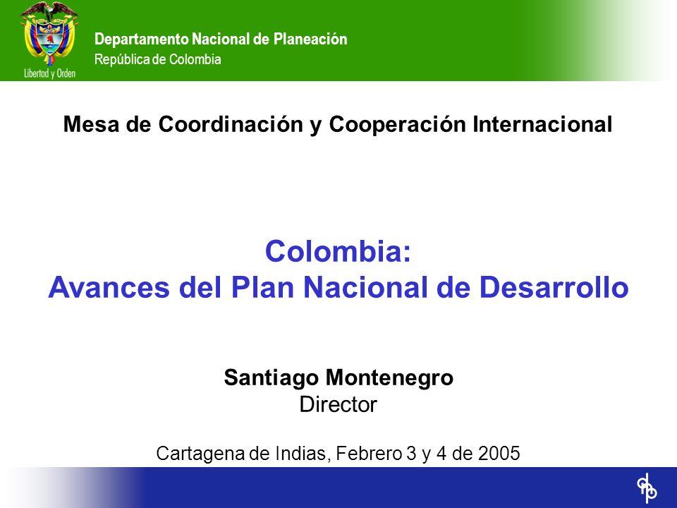 Mesa de Coordinación y Cooperación Internacional Colombia: Avances del Plan Nacional de Desarrollo Santiago Montenegro Director Cartagena de Indias, F