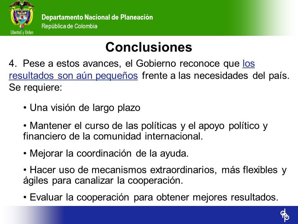 Departamento Nacional de Planeación República de Colombia 4. Pese a estos avances, el Gobierno reconoce que los resultados son aún pequeños frente a l