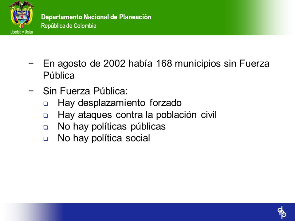 Departamento Nacional de Planeación República de Colombia Diez metas destacables para 2019 1.Logro de la paz 2.Ingreso per cápita de US$4.000 (hoy US$1.830) 3.Estado funcionando por resultados 4.Pobreza 15% (hoy 51,8%), indigencia 5% (hoy 16,6%) y participación del primer quintil en ingreso total de 4.2% (hoy 2.8%) 5.Tasa de analfabetismo 0% entre 15 y 24 años 6.Área de espacio público en las ciudades: 10m 2 (hoy 4m 2 ) por hab.