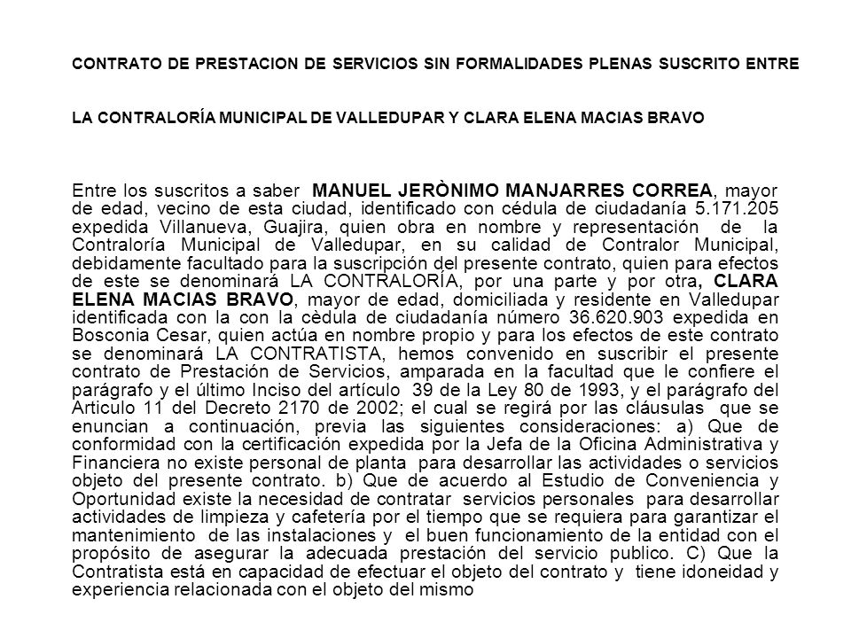 CONTRATO DE PRESTACION DE SERVICIOS SIN FORMALIDADES PLENAS SUSCRITO ENTRE LA CONTRALORÍA MUNICIPAL DE VALLEDUPAR Y CLARA ELENA MACIAS BRAVO Entre los suscritos a saber MANUEL JERÒNIMO MANJARRES CORREA, mayor de edad, vecino de esta ciudad, identificado con cédula de ciudadanía 5.171.205 expedida Villanueva, Guajira, quien obra en nombre y representación de la Contraloría Municipal de Valledupar, en su calidad de Contralor Municipal, debidamente facultado para la suscripción del presente contrato, quien para efectos de este se denominará LA CONTRALORÍA, por una parte y por otra, CLARA ELENA MACIAS BRAVO, mayor de edad, domiciliada y residente en Valledupar identificada con la con la cèdula de ciudadanía número 36.620.903 expedida en Bosconia Cesar, quien actúa en nombre propio y para los efectos de este contrato se denominará LA CONTRATISTA, hemos convenido en suscribir el presente contrato de Prestación de Servicios, amparada en la facultad que le confiere el parágrafo y el último Inciso del artículo 39 de la Ley 80 de 1993, y el parágrafo del Articulo 11 del Decreto 2170 de 2002; el cual se regirá por las cláusulas que se enuncian a continuación, previa las siguientes consideraciones: a) Que de conformidad con la certificación expedida por la Jefa de la Oficina Administrativa y Financiera no existe personal de planta para desarrollar las actividades o servicios objeto del presente contrato.