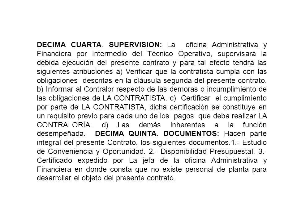 DECIMA CUARTA. SUPERVISION: La oficina Administrativa y Financiera por intermedio del Técnico Operativo, supervisará la debida ejecución del presente