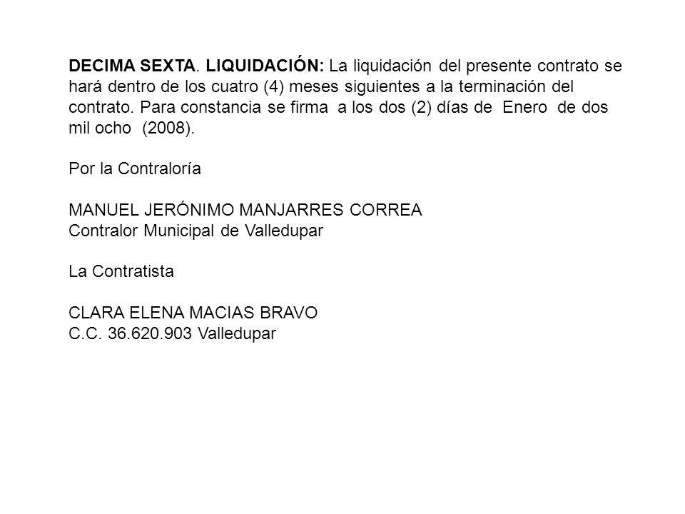 DECIMA SEXTA. LIQUIDACIÓN: La liquidación del presente contrato se hará dentro de los cuatro (4) meses siguientes a la terminación del contrato. Para