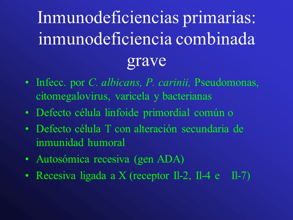 Inmunodeficiencias primarias: inmunodeficiencia combinada grave Infecc. por C. albicans, P. carinii, Pseudomonas, citomegalovirus, varicela y bacteria
