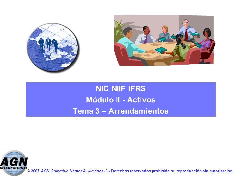 © 2007 AGN Colombia Néstor A. Jiménez J..- Derechos reservados prohibida su reproducción sin autorización. NIC NIIF IFRS Módulo II - Activos Tema 3 –