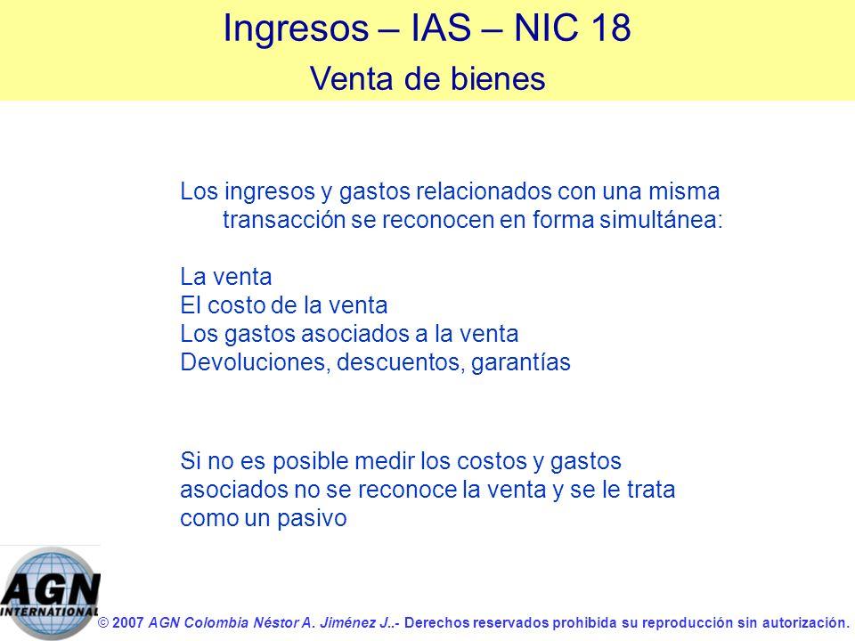 © 2007 AGN Colombia Néstor A. Jiménez J..- Derechos reservados prohibida su reproducción sin autorización. Ingresos – IAS – NIC 18 Venta de bienes Los