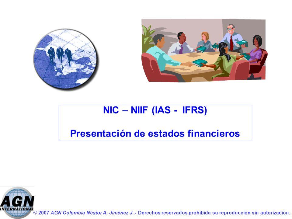 © 2007 AGN Colombia Néstor A. Jiménez J..- Derechos reservados prohibida su reproducción sin autorización. NIC – NIIF (IAS - IFRS) Presentación de est