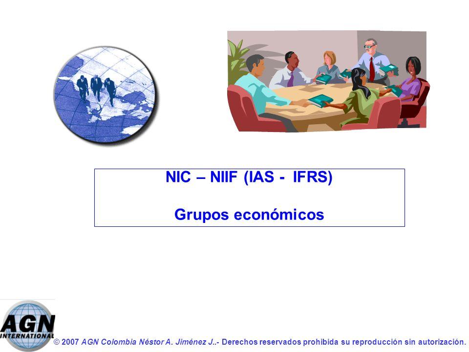 © 2007 AGN Colombia Néstor A. Jiménez J..- Derechos reservados prohibida su reproducción sin autorización. NIC – NIIF (IAS - IFRS) Grupos económicos