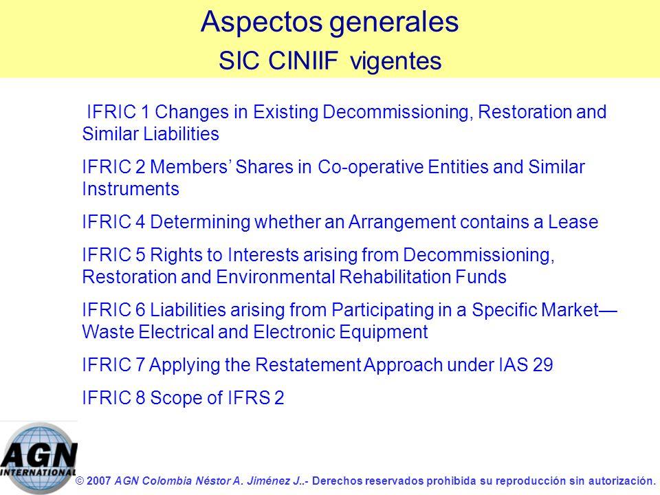 © 2007 AGN Colombia Néstor A. Jiménez J..- Derechos reservados prohibida su reproducción sin autorización. Aspectos generales SIC CINIIF vigentes IFRI