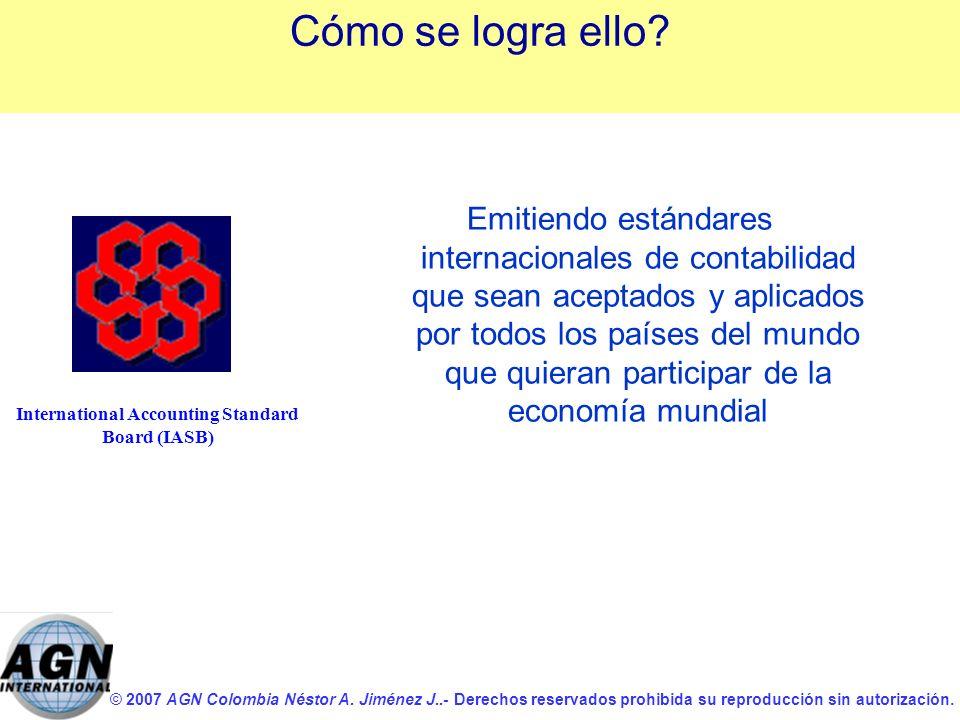 © 2007 AGN Colombia Néstor A. Jiménez J..- Derechos reservados prohibida su reproducción sin autorización. International Accounting Standard Board (IA