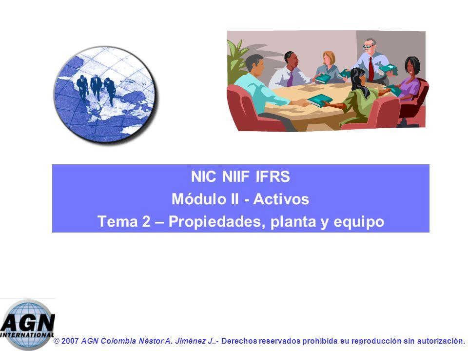 © 2007 AGN Colombia Néstor A. Jiménez J..- Derechos reservados prohibida su reproducción sin autorización. NIC NIIF IFRS Módulo II - Activos Tema 2 –