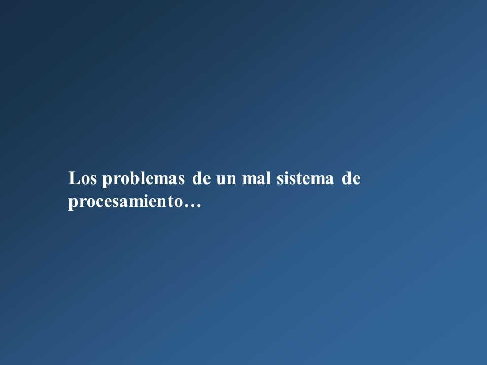 Los problemas de un mal sistema de procesamiento…