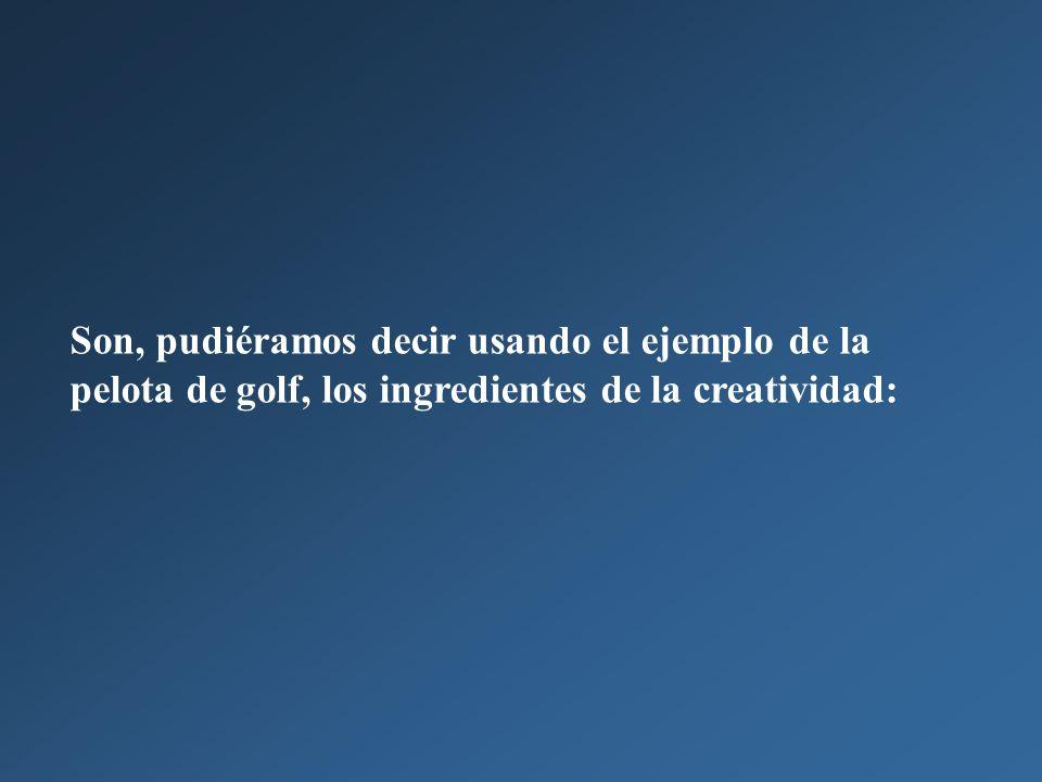 Son, pudiéramos decir usando el ejemplo de la pelota de golf, los ingredientes de la creatividad: