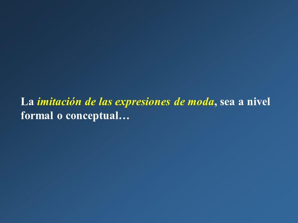 La imitación de las expresiones de moda, sea a nivel formal o conceptual…