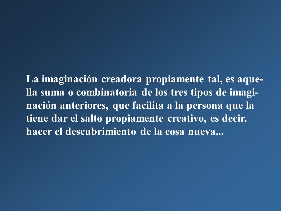La imaginación creadora propiamente tal, es aque- lla suma o combinatoria de los tres tipos de imagi- nación anteriores, que facilita a la persona que la tiene dar el salto propiamente creativo, es decir, hacer el descubrimiento de la cosa nueva...
