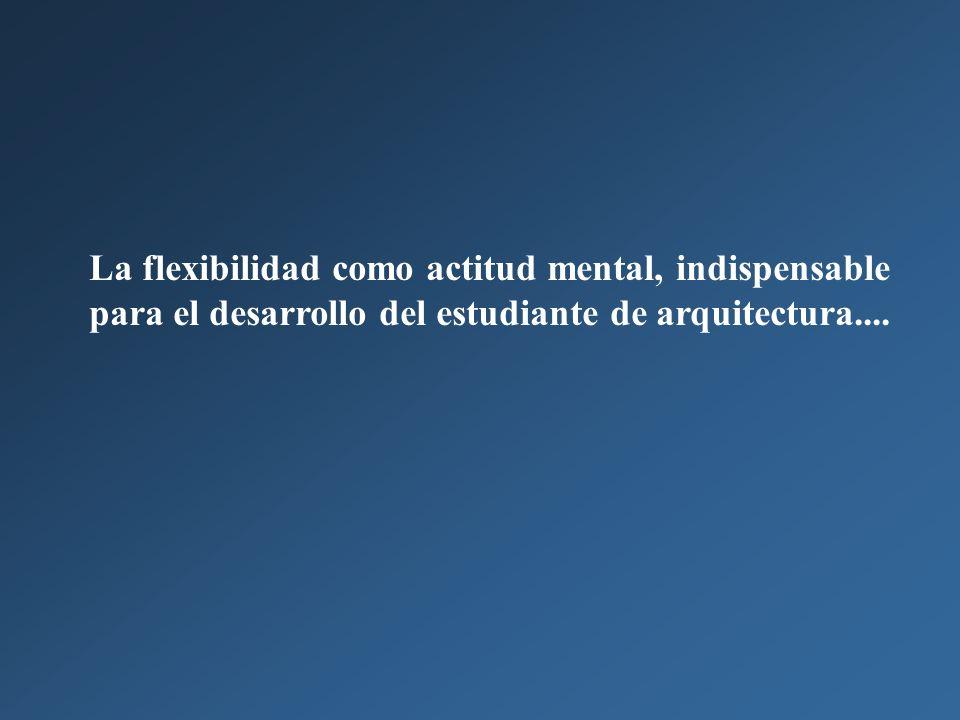 La flexibilidad como actitud mental, indispensable para el desarrollo del estudiante de arquitectura....