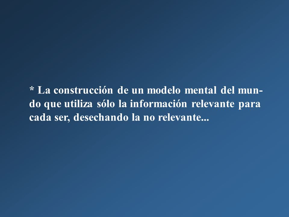* La construcción de un modelo mental del mun- do que utiliza sólo la información relevante para cada ser, desechando la no relevante...