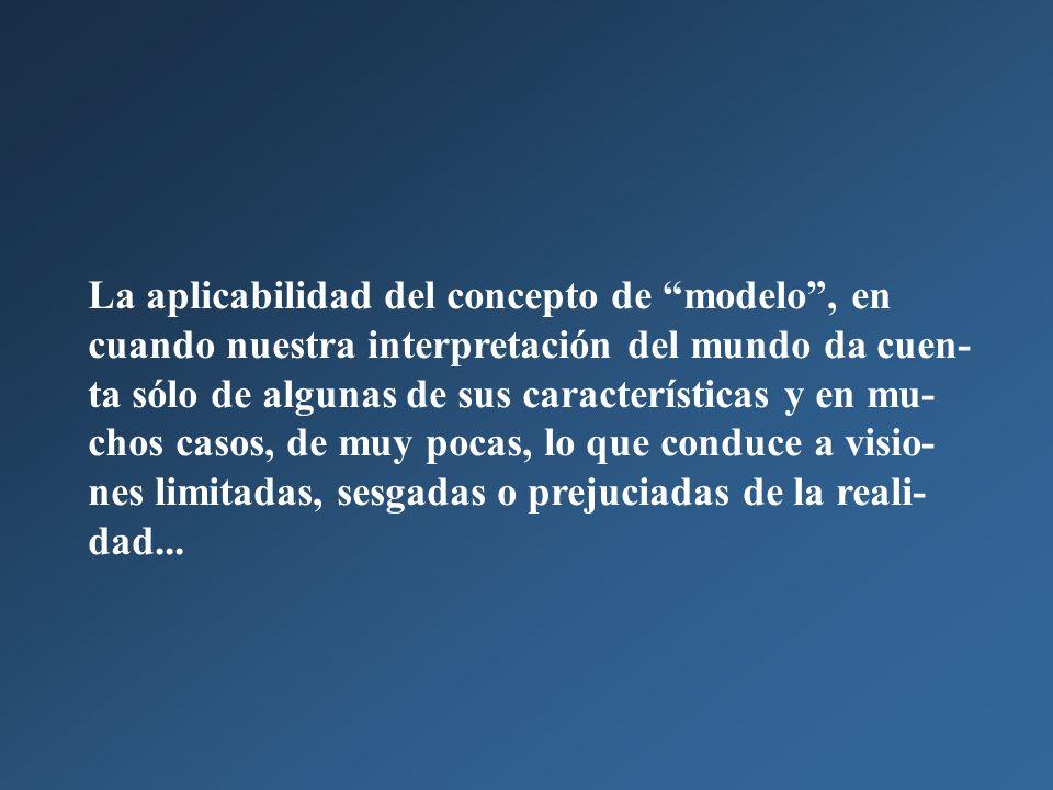 La aplicabilidad del concepto de modelo, en cuando nuestra interpretación del mundo da cuen- ta sólo de algunas de sus características y en mu- chos casos, de muy pocas, lo que conduce a visio- nes limitadas, sesgadas o prejuciadas de la reali- dad...