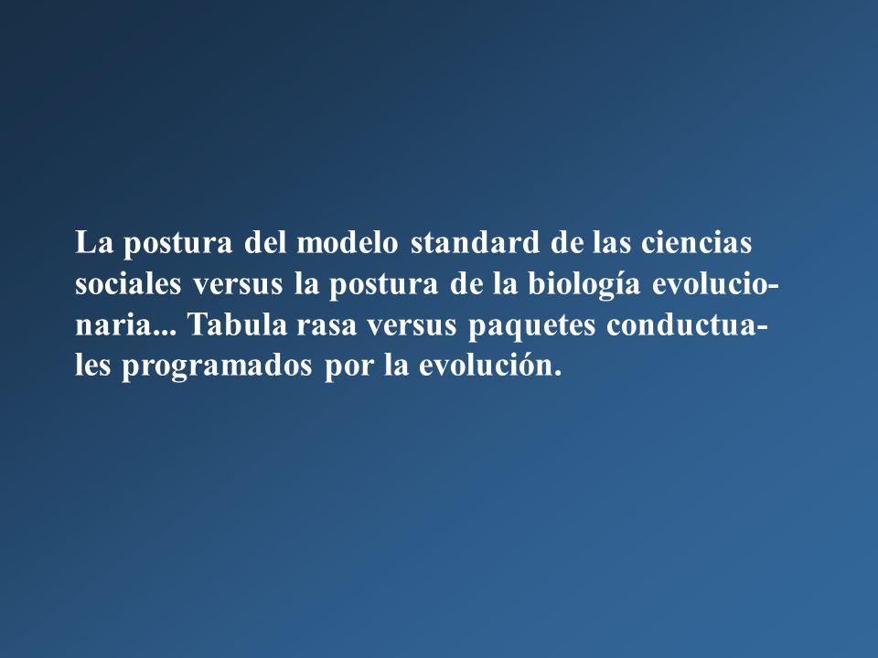 La postura del modelo standard de las ciencias sociales versus la postura de la biología evolucio- naria...