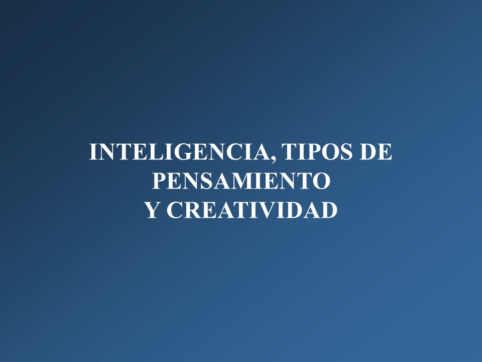 INTELIGENCIA, TIPOS DE PENSAMIENTO Y CREATIVIDAD