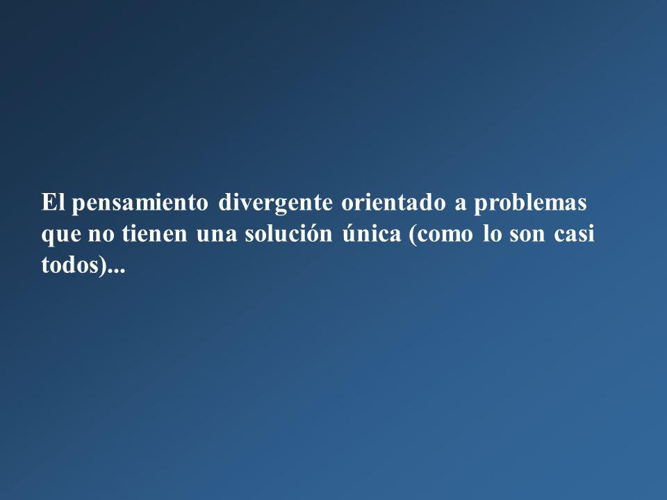 El pensamiento divergente orientado a problemas que no tienen una solución única (como lo son casi todos)...