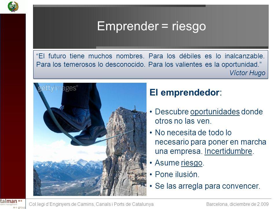 Barcelona, diciembre de 2.009 Col.legi dEnginyers de Camins, Canals i Ports de Catalunya Emprender = riesgo El emprendedor: Descubre oportunidades donde otros no las ven.