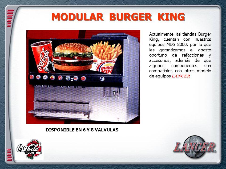 MODULAR BURGER KING DISPONIBLE EN 6 Y 8 VALVULAS Actualmente las tiendas Burger King, cuentan con nuestros equipos MDS 8000, por lo que les garantizamos el abasto oportuno de refacciones y accesorios, además de que algunos componentes son compatibles con otros modelo de equipos LANCER