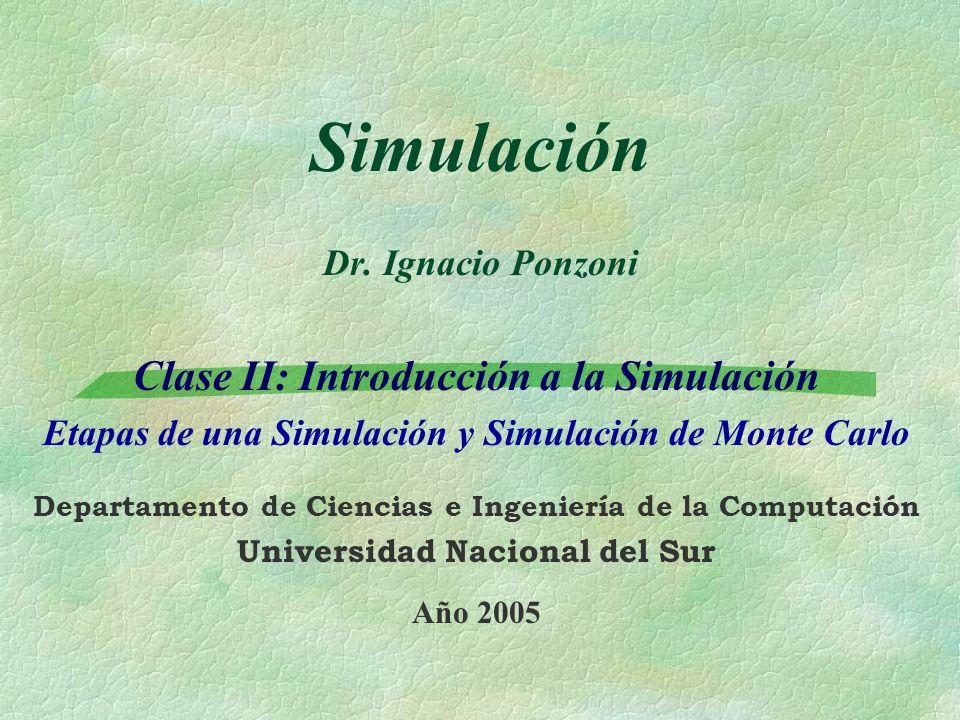 Simulación Dr. Ignacio Ponzoni Clase II: Introducción a la Simulación Etapas de una Simulación y Simulación de Monte Carlo Departamento de Ciencias e