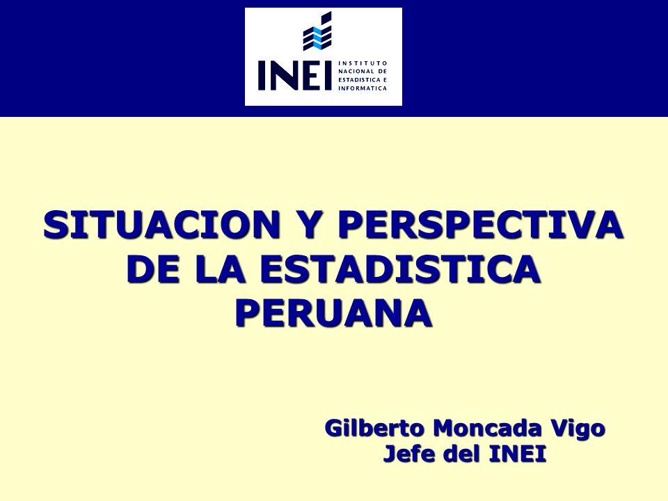 SITUACION Y PERSPECTIVA DE LA ESTADISTICA PERUANA Gilberto Moncada Vigo Jefe del INEI