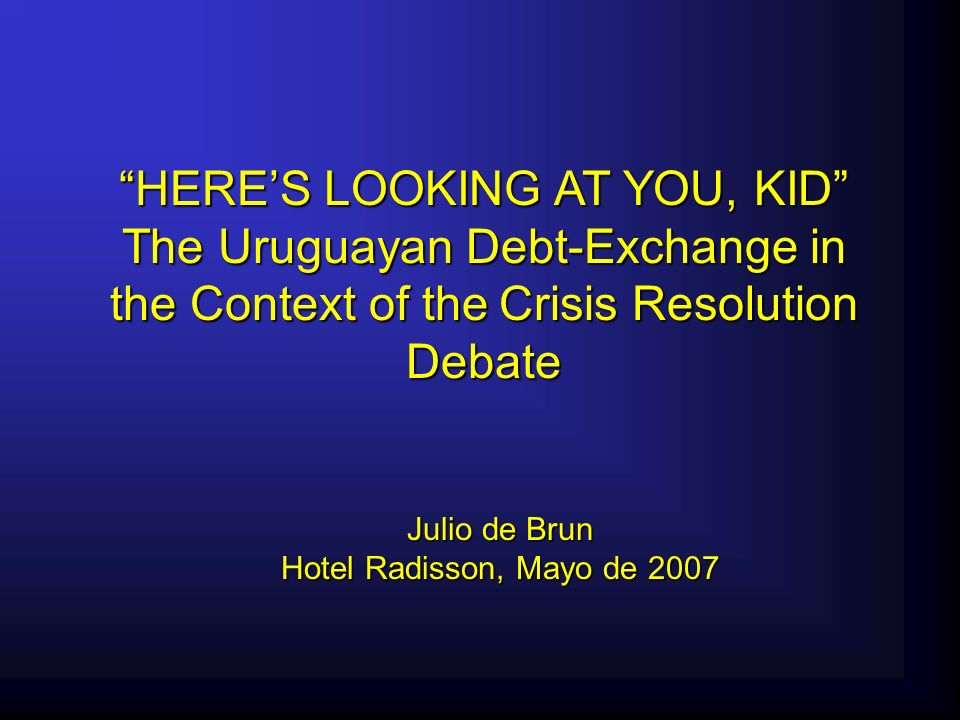 HERES LOOKING AT YOU, KID The Uruguayan Debt-Exchange in the Context of the Crisis Resolution Debate Julio de Brun Hotel Radisson, Mayo de 2007