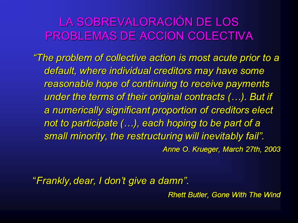 LA SOBREVALORACIÓN DE LOS PROBLEMAS DE ACCION COLECTIVA The problem of collective action is most acute prior to a default, where individual creditors may have some reasonable hope of continuing to receive payments under the terms of their original contracts (…).