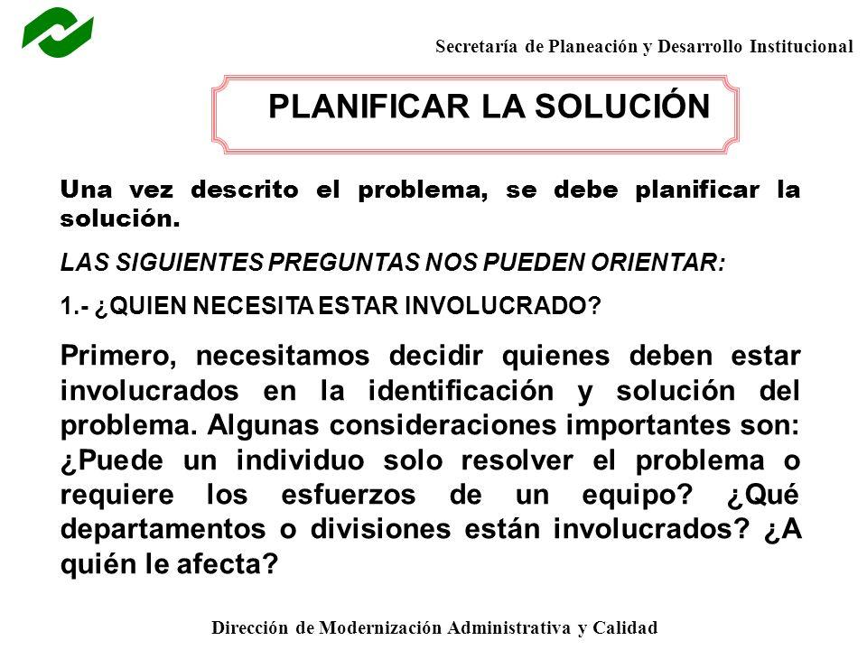 Secretaría de Planeación y Desarrollo Institucional Dirección de Modernización Administrativa y Calidad PLANIFICAR LA SOLUCIÓN Una vez descrito el problema, se debe planificar la solución.