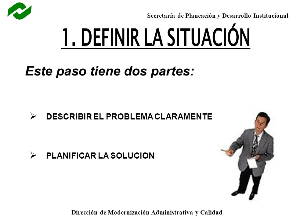 Secretaría de Planeación y Desarrollo Institucional Dirección de Modernización Administrativa y Calidad Este paso tiene dos partes: DESCRIBIR EL PROBLEMA CLARAMENTE PLANIFICAR LA SOLUCION