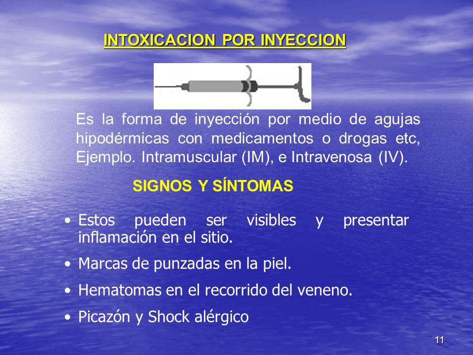 11 INTOXICACION POR INYECCION Es la forma de inyección por medio de agujas hipodérmicas con medicamentos o drogas etc, Ejemplo. Intramuscular (IM), e