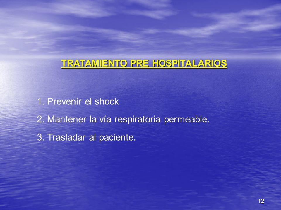 12 TRATAMIENTO PRE HOSPITALARIOS 1. Prevenir el shock 2. Mantener la vía respiratoria permeable. 3. Trasladar al paciente.