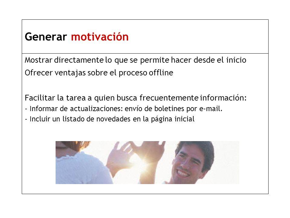 Generar motivación Mostrar directamente lo que se permite hacer desde el inicio Ofrecer ventajas sobre el proceso offline Facilitar la tarea a quien busca frecuentemente información: - Informar de actualizaciones: envío de boletines por e-mail.