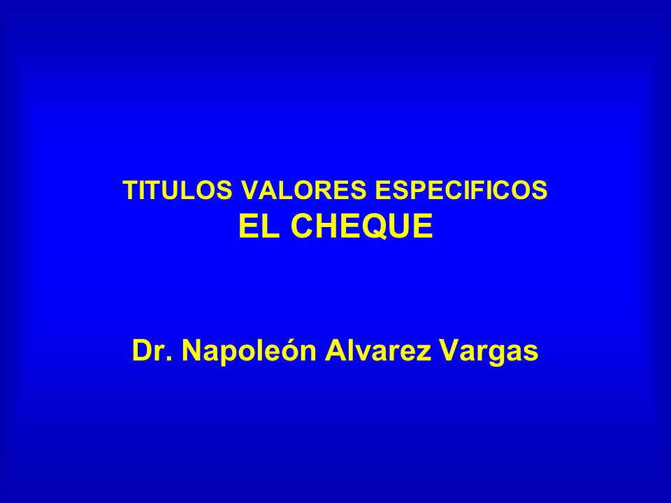 TITULOS VALORES ESPECIFICOS EL CHEQUE Dr. Napoleón Alvarez Vargas