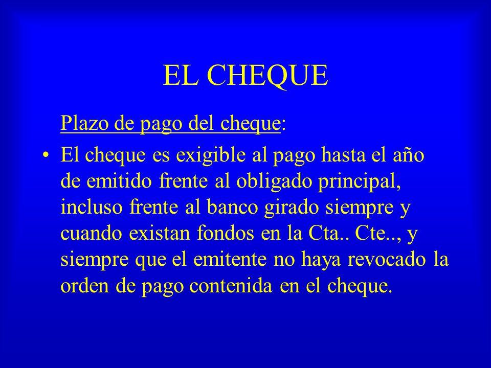EL CHEQUE Plazo de pago del cheque: El cheque es exigible al pago hasta el año de emitido frente al obligado principal, incluso frente al banco girado