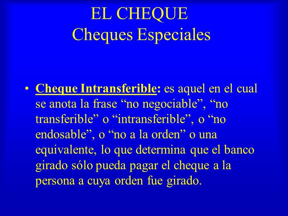 EL CHEQUE Cheques Especiales Cheque Intransferible: es aquel en el cual se anota la frase no negociable, no transferible o intransferible, o no endosa