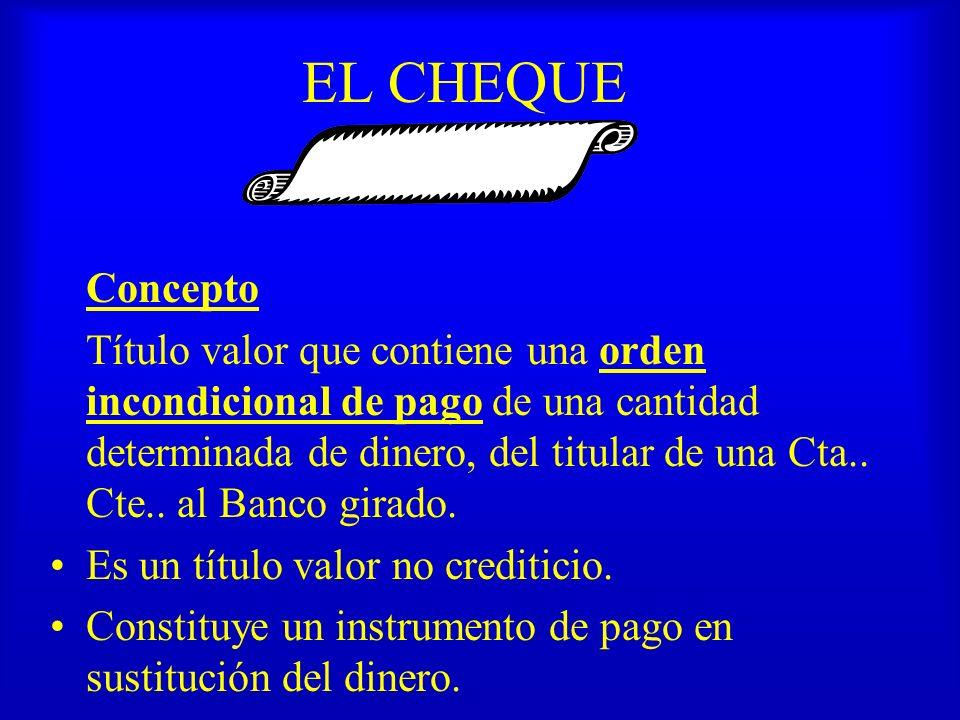 EL CHEQUE Concepto Título valor que contiene una orden incondicional de pago de una cantidad determinada de dinero, del titular de una Cta.. Cte.. al
