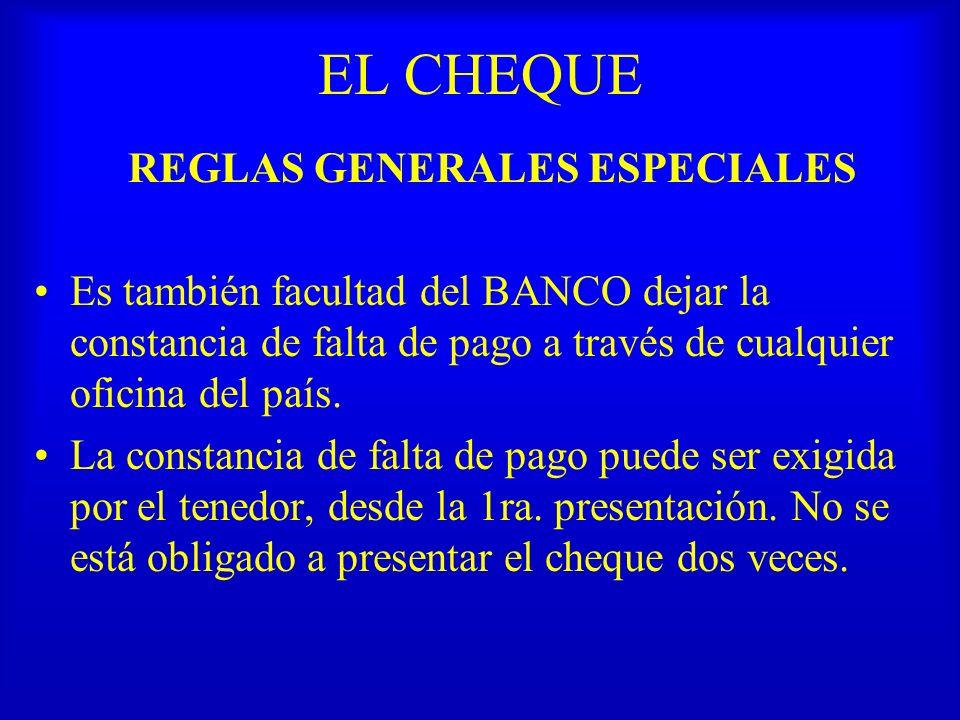 EL CHEQUE REGLAS GENERALES ESPECIALES Es también facultad del BANCO dejar la constancia de falta de pago a través de cualquier oficina del país. La co