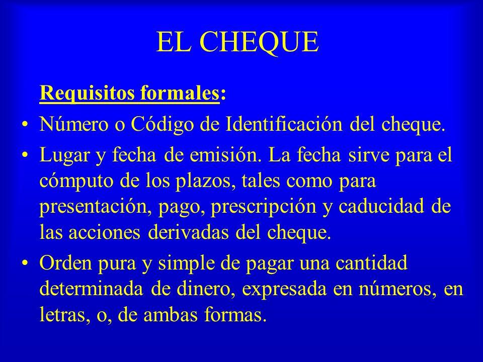 EL CHEQUE Requisitos formales: Número o Código de Identificación del cheque. Lugar y fecha de emisión. La fecha sirve para el cómputo de los plazos, t
