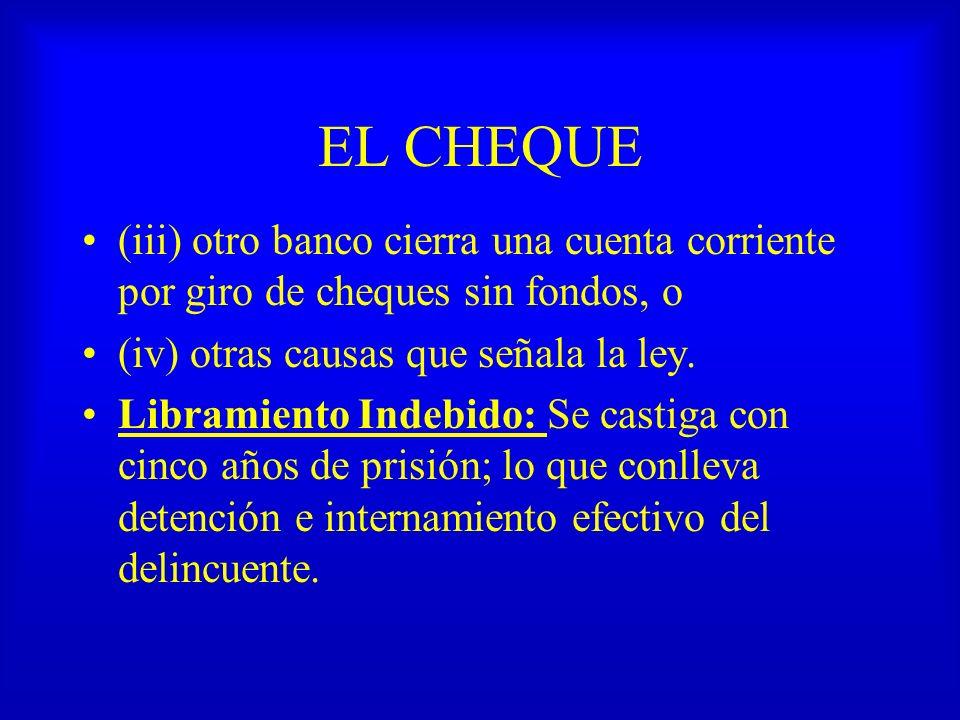 EL CHEQUE (iii) otro banco cierra una cuenta corriente por giro de cheques sin fondos, o (iv) otras causas que señala la ley. Libramiento Indebido: Se