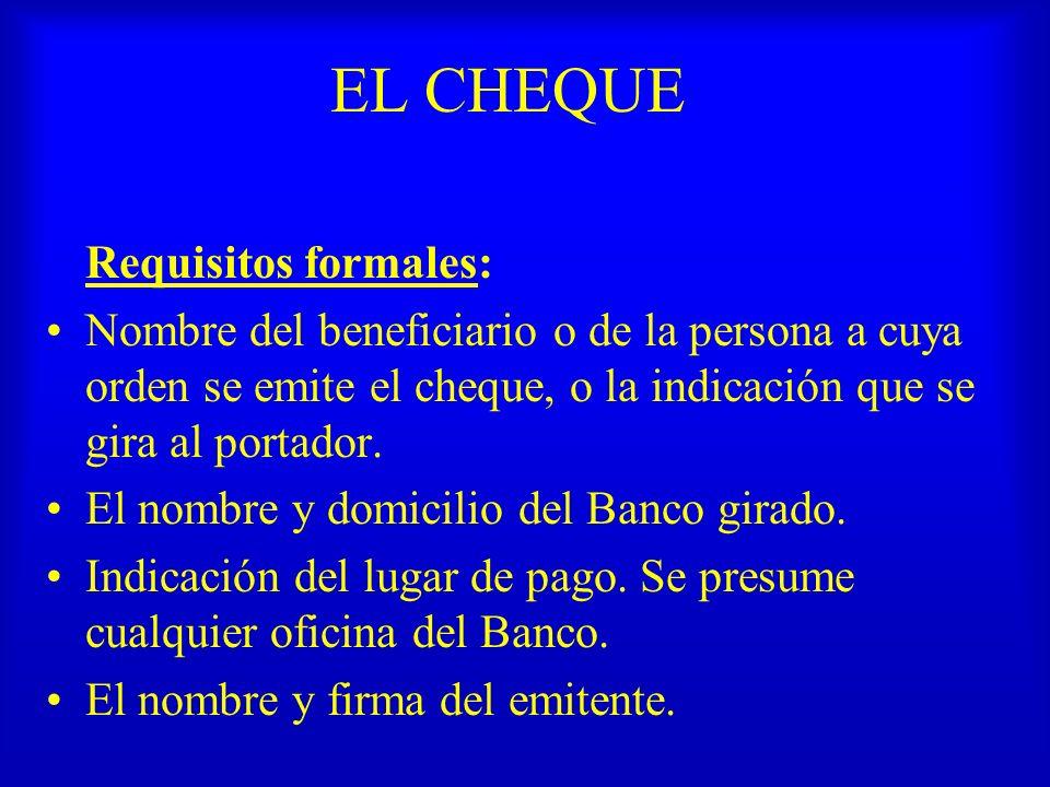 EL CHEQUE Requisitos formales: Nombre del beneficiario o de la persona a cuya orden se emite el cheque, o la indicación que se gira al portador. El no