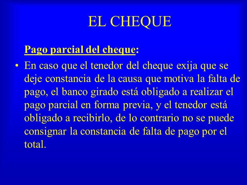 EL CHEQUE Pago parcial del cheque: En caso que el tenedor del cheque exija que se deje constancia de la causa que motiva la falta de pago, el banco gi