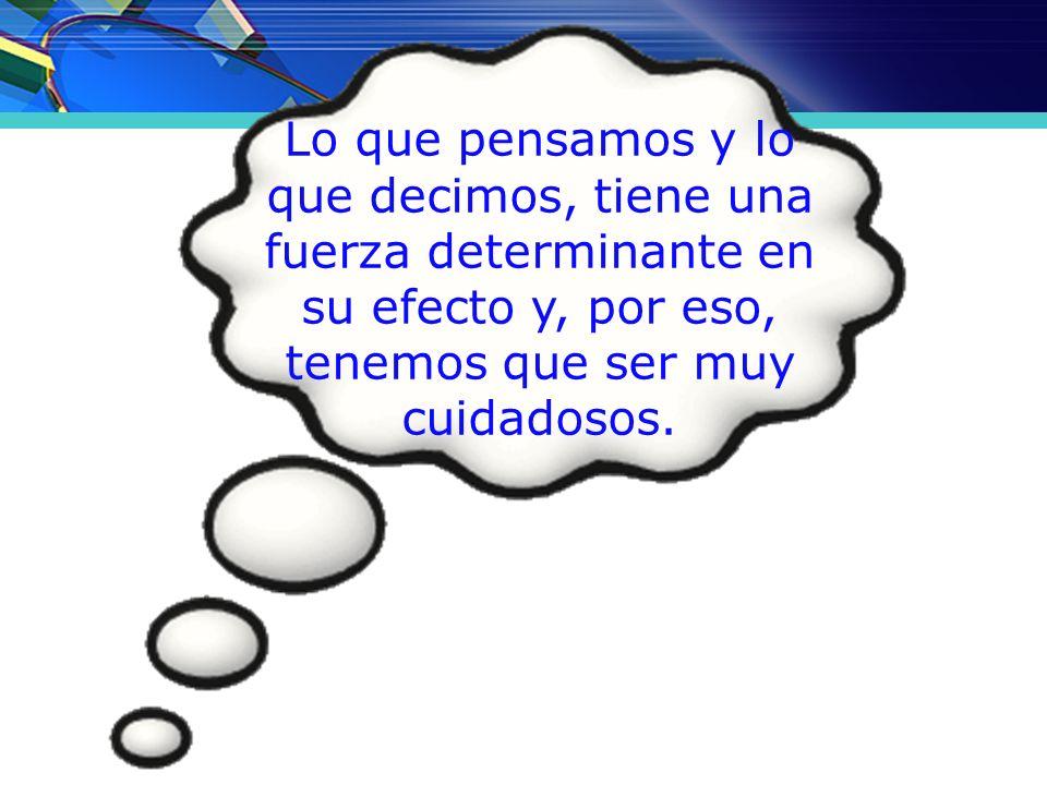 Lo que pensamos y lo que decimos, tiene una fuerza determinante en su efecto y, por eso, tenemos que ser muy cuidadosos.